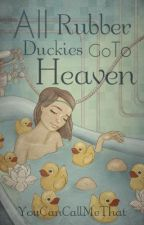 All Rubber Duckies Go To Heaven by YouCanCallMeThat
