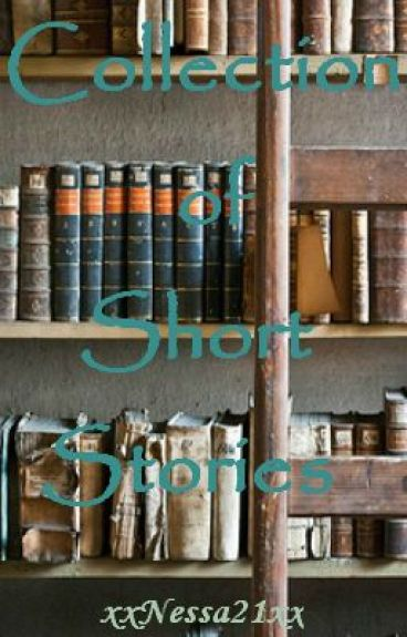 Collection of Short Stories by xxNessa21xx