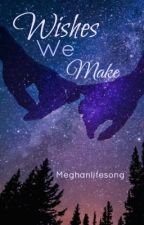 | Wishes We Make | COMPLETED ✓ by MeghanLifeSong