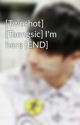 Đọc truyện [Twoshot] [Taengsic] I'm here [END]