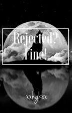 Rejected? Fine! by xxhgkxx