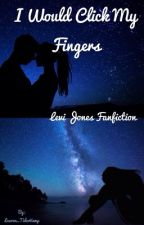 I Would Click My Fingers- (Levi Jones Fanfiction) by Lauren_TiderVamp