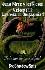 Juan Pérez y los Dioses Aztecas III; La senda de Quetzalcóatl by ShadowSais