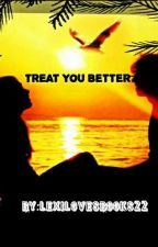 Treat You Better by Lexilovesbooks22