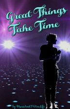 Great Things Take Time (Slow Updates)  by MusicAndTvAreLife