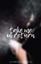Take Me in Return by scribbledmetaphors