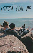 LOTTA CON ME by DenyA6J