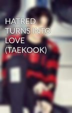 HATRED TURNS INTO LOVE (TAEKOOK) by BritnayAngelina