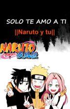 Sólo te amo a ti (Naruto Y Tu) by Tsukioba