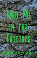 Find Me In the Treetops by Annabeth-L-Herondale