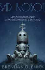SAD ROBOT: an autobiography of my unfortunate existence by BrendanOlenick