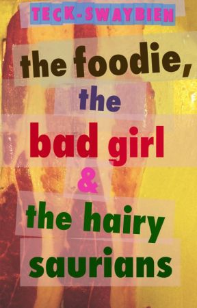 THE FOODIE, THE BAD GIRL & THE HAIRY SAURIANS by Teck-Swaybien