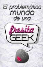 El problemático mundo de una fresita geek by LadyStrawberryGeek