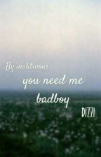 You need me Badboy || Dizzi  by inaktivous