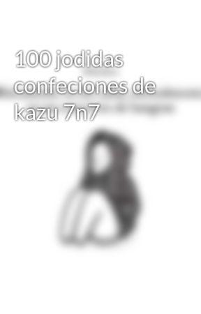 100 jodidas confeciones de kazu 7n7 by Kazuki_Sakamaki