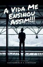 A Vida Me Ensinou Assim!!! by CaioGabrielBCC