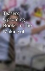 Teasers, Upcoming Books, In The Making of by Sandwichguy429