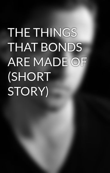 THE THINGS THAT BONDS ARE MADE OF (SHORT STORY) by ArthurJGonzalez