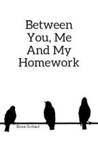 Between You,Me And My Homework by Sharkfish14