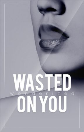 Wasted On You - A short story by wonderized
