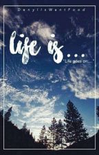 Life Is...  Life Goes On by DenylIsWantFood