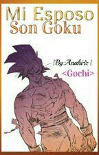 Mi Esposo Son Goku [Gochi♡] |Terminada| by AnahyAyato