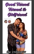 GOOD FRIEND TURNED TO GIRLFRIEND | LoiNie fanfic by erikangx23