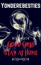 Good Girls Stay at Home (Still in process of being created) by YondereBesties