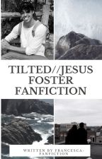tilted//Jesus Foster Fanfiction by Francesca-Fanfiction