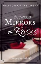 Between Mirrors and Roses (A Phantom of the Opera Fanfiction) by persephone7913