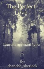 The perfect love Lauren/Normani/you by chancho_sherlock