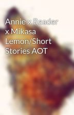 Annie x Reader x Mikasa Lemon/Short Stories AOT  by AOT-Lover1234