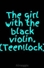 The girl with the black violin. (Teen!lock) by Almeggie