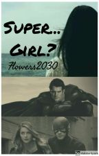 Book 1:Super...girl? The Flash/Superman Superman's Daughter(2-18-17) COMPLETED by Flowers2030