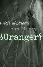 Un Viaje Al Pasado Con Harry... ¿Granger? by ShipperPotterhead