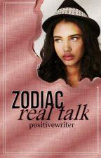 ❝zodiac❞ ➼ REAL TALK by PositiveWriter