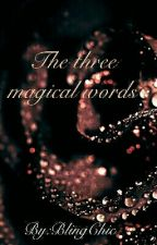 The Three Magical Words.... [SLOWLY UPDATING ] by blingchic