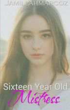 SIXTEEN YEAR OLD MISTRESS(COMPLETED&under editing) by Jamillahmarcoz