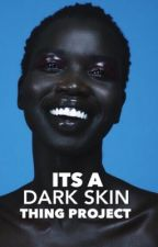 It's A Dark Skin Thing Project  by ItsADarkSkinThing