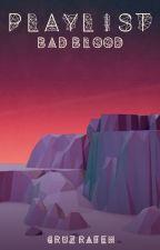 Playlist: Bad Blood. by I-Rafeh