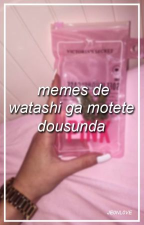 Memes de Watashi Ga Motete Dousunda by jeonlighft