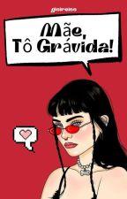 MÃE, TÔ GRÁVIDA!! (concluída) by NINAKings