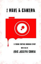 I Have A Camera: a Found Footage Horror Story #TNTHorrorContest by ericjcohen
