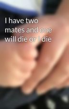I have two mates and one will die or I die by GemmaRyan