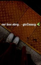 our love story . - gio2saucy .🥒 by heartbreakerjay