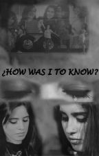 ¿How was I to know? - camren by forevercamrenot5