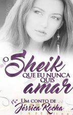 O Conto- O Sheik que Eu Nunca Quis Amar by JessCRocha23