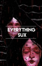 .EVERYTHING SUX. by thepatience
