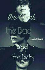 the Good, the Bad and the Dirty. by LoveCaffeinated