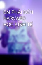 EM PHẢI ĐẾN HARVARD HỌC KINH TẾ by kimkibum613